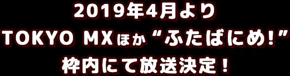 2019年4月8日(月) 24:00~ TOKYO MX[ふたばにめ!]内にて放送開始!